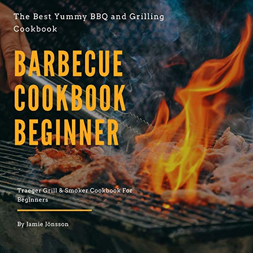 Barbecue cookbook beginner: The best Yummy BBQ and Grilling Cookbook, Traeger Grill&Smoker Cookbook For Beginners
