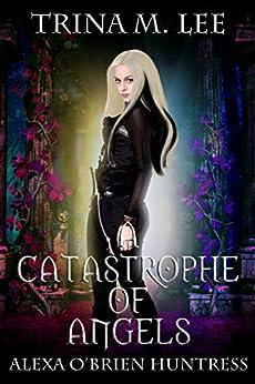 A Catastrophe of Angels (Alexa O'Brien Huntress Book 18) by [Trina M. Lee]