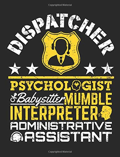 Dispatcher Psychologist Babysitter Mumble Interpreter Administrative Assistant: 911 Dispatch Notebook, Blank Paperback Lined Book to Write In, ... Dispatcher Gift, 150 pages, college ruled