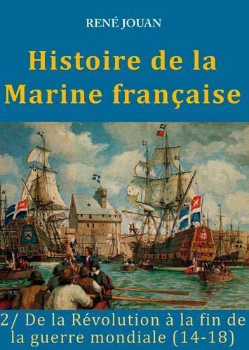 Histoire de la Marine française : Tome 2, De la Révolution à la fin de la guerre mondiale (14-18)