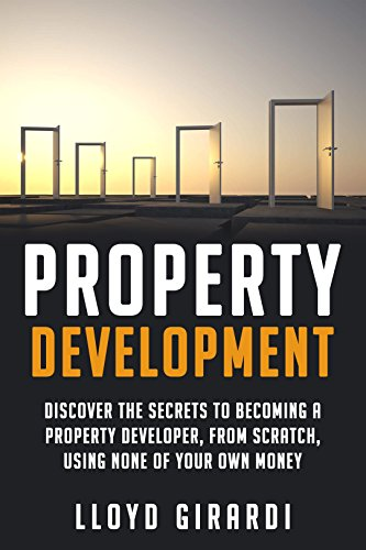 Property Development: Discover the secrets to becoming a property developer, from scratch, using none of your own money (English Edition)