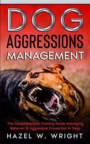 Dog Aggression Management: The Comprehensive Training Guide Managing Behavior & Aggressive Prevention In Dogs