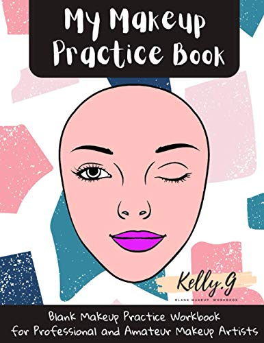 My Makeup Practice Book: Blank Make Up Practice Workbook for Professional and Amateur Makeup Artists Gift Idea For Makeup Lovers