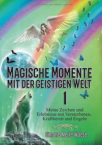Magische Momente mit der geistigen Welt 1: Meine Zeichen und Erlebnisse mit Verstorbenen, Krafttieren und Engeln