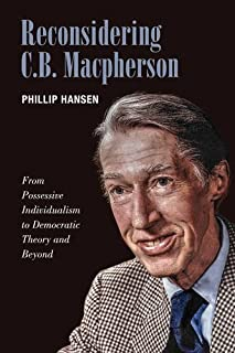 Reconsidering C.B. MacPherson: From Possessive Individualism to Democratic Theory and Beyond