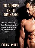 Tu Cuerpo Es Tu Gimnasio: Use su peso corporal para desarrollar músculo y perder grasa con la guía definitiva para el entrenamiento con peso corporal