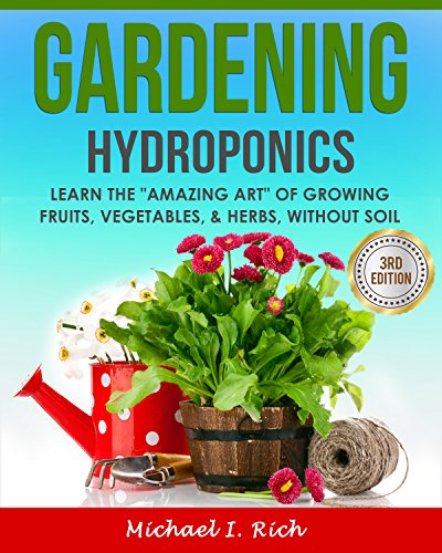 "Gardening: Hydroponics – Learn the ""Amazing Art"" of Growing: Fruits, Vegetables, & Herbs, without Soil. (Gardening Techniques, Sustainable Gardening, Green Living) by [Michael I. Rich]"