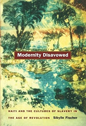 Modernity Disavowed: Haiti and the Cultures of Slavery in the Age of Revolution (John