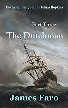 The Dutchman: The Assiduous Quest of Tobias Hopkins: Part Three by [James Faro]