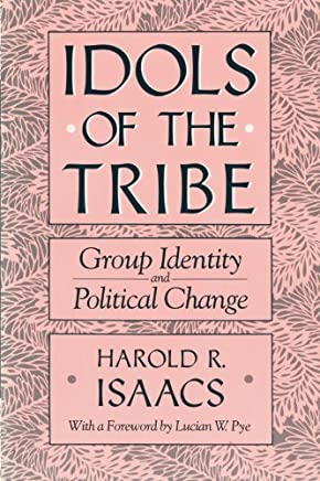 Idols of the Tribe: Group Identity and Political Change Reprint edition by Isaacs, Harold, Pye, Lucian W. (1989) Paperback
