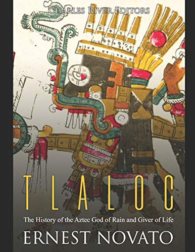 Tlaloc: The History of the Aztec God of Rain and Giver of Life