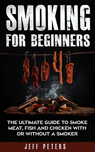 Smoking for Beginners: The ultimate guide to smoke meat, fish and chicken with or without a smoker