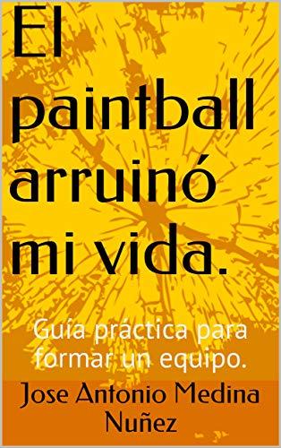 El paintball arruinó mi vida.: Guía práctica para formar un equipo.