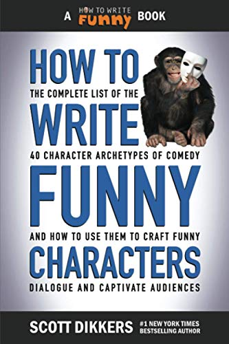 How to Write Funny Characters: The Complete List of the 40 Character Archetypes of Comedy and How to Use Them to Craft Funny Dialogue and Captivate Audiences
