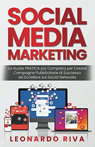 Social Media Marketing: La Guida PRATICA più Completa per Creare Campagne Pubblicitarie di Successo ed Eccellere sui Social Networks.