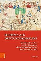 Schisma Als Deutungskonflikt: Das Konzil Von Pisa Und Die Losung Des Grossen Abendlandischen Schismas 1378-1409 (Papsttum Im Mittelalterlichen Europa)