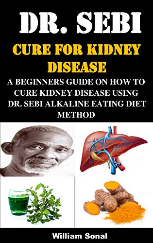DR. SEBI CURE FOR KIDNEY DISEASE: A BEGINNERS GUIDE ON HOW TO CURE KIDNEY DISEASE USING DR. SEBI ALKALINE EATING DIET METHOD (English Edition)