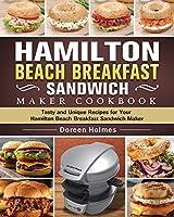 Hamilton Beach Breakfast Sandwich Maker Cookbook: Tasty and Unique Recipes for Your Hamilton Beach Breakfast Sandwich Maker