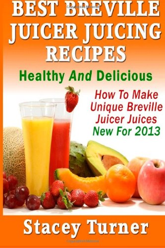 Best Breville Juicer Juicing Recipes: Healthy And Delicious: How To Make Unique...