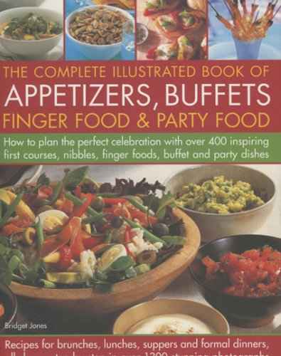 Complete Illustrated Book of Appetizers, Buffets, Finger Food and Party Food: How to Plan the Perfect Celebration with Over 400 Inspiring First Course, Nibbles, Finger Foods, Buffet and Party Dishes