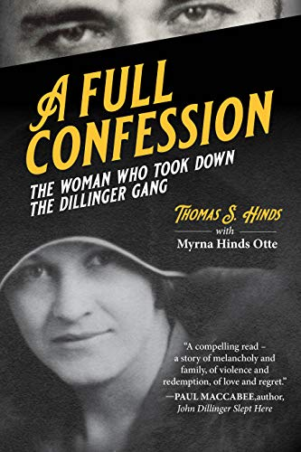 A Full Confession: The Woman Who Took Down the Dillinger Gang by [Thomas S. Hinds, Myrna Hinds Otte]