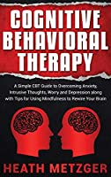 Cognitive Behavioral Therapy: A Simple CBT Guide to Overcoming Anxiety, Intrusive Thoughts, Worry and Depression along with Tips for Using Mindfulness to Rewire Your Brain