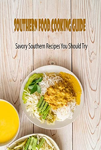 Southern Food Cooking Guide: Savory Southern Recipes You Should Try: Southern Food Recipes (English Edition)