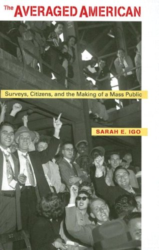 The Averaged American: Surveys, Citizens, and the Making of a Mass Public