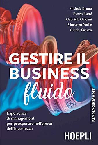Gestire il business fluido. Esperienze di management per prosperare nell'epoca dell'incertezza