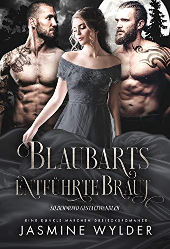 Blaubarts entführte Braut: Eine dunkle Märchen Dreiecksromanze (Silbermond Gestaltwandler 4)