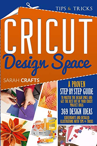 Cricut Design Space: A Proven Step-by-step to Master the Design Space and Get the Best Out of Your Cricut Project Ideas. 369 Design Ideas, Screenshots and Detailed Illustrations with Tips & Tricks