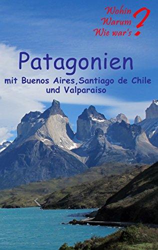 Patagonien: Mit Buenos Aires, Santagio de Chile und Valparaiso (Wohin? Warum? Wie war's? 3)