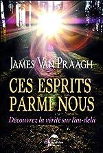 Ces esprits parmi nous - Découvrez la vérité sur l'au-delà de James Van Praagh