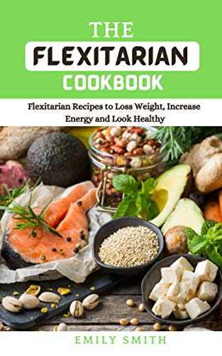 THE FLEXITARIAN COOKBOOK: Flexitarian Recipes to Loss Weight, Increase Energy and Look Healthy