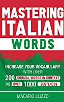 Mastering Italian Words: Increase Your Vocabulary with Over 200 Crucial Words in Context and Over 1000 Sentences