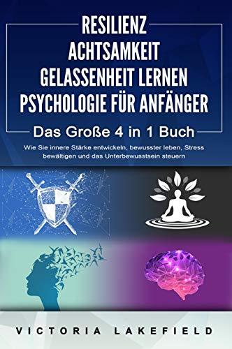 RESILIENZ   ACHTSAMKEIT   GELASSENHEIT LERNEN   PSYCHOLOGIE FÜR ANFÄNGER - Das Große 4 in1 Buch: Wie Sie innere Stärke entwickeln, bewusster leben, Stress bewältigen und das Unterbewusstsein steuern