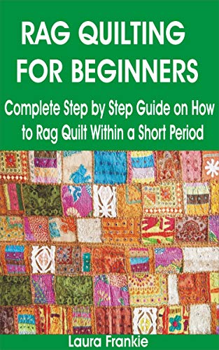 RAG QUILTING FOR BEGINNERS: Complete Step by Step Guide on How to Rag Quilt Within a Short Period by [Laura  Frankie]