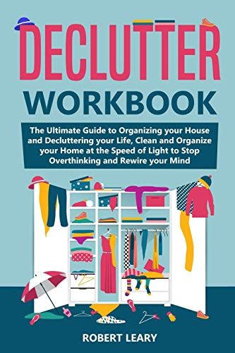 Declutter Workbook: The Ultimate Guide to Organizing your House and Decluttering your Life, Clean and Organize your Home at the Speed of Light to Stop Overthinking and Rewire your Mind