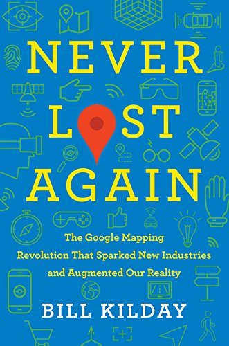 Never Lost Again: The Google Mapping Revolution That Sparked New Industries and Augmented Our Realit