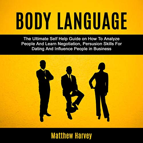 Body Language: The Ultimate Self Help Guide on How to Analyze People and Learn Negotiation, Persuasion Skills for Dating and Influence People in Business audiobook cover art