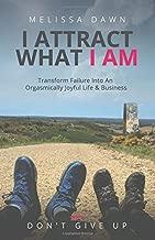 I Attract What I Am: Transform Failure Into An Orgasmically Joyful Life & Business