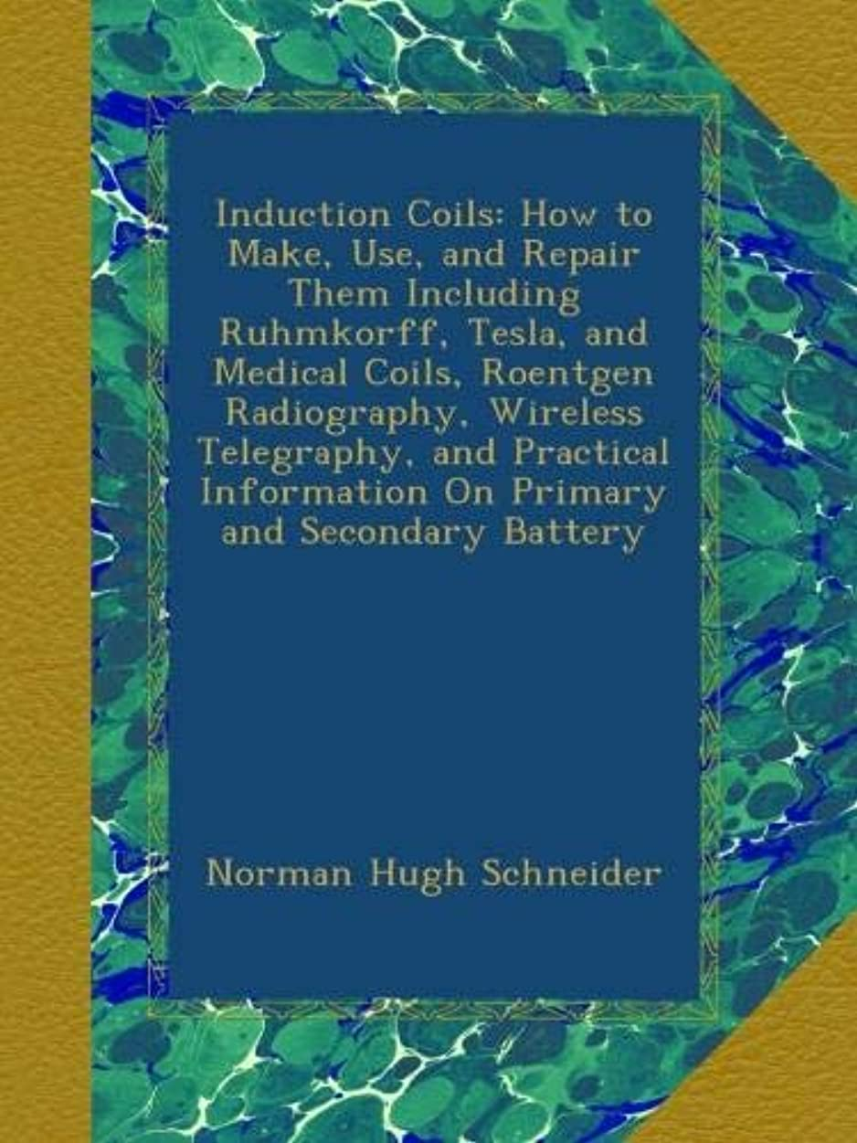 余韻品種エトナ山Induction Coils: How to Make, Use, and Repair Them Including Ruhmkorff, Tesla, and Medical Coils, Roentgen Radiography, Wireless Telegraphy, and Practical Information On Primary and Secondary Battery