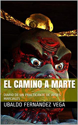 EL CAMINO A MARTE: DIARIO DE UN PRACTICANTE DE ARTES MARCIALES de [UBALDO FERNÁNDEZ VEGA]