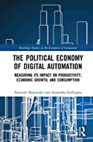 The Political Economy of Digital Automation: Measuring its Impact on Productivity, Economic Growth, and Consumption (Routledge Studies in the Economics of Innovation)