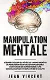 Manipulation Mentale: Le guide exclusif qui révèle les 6 armes secrètes de persuasion pour pouvoir influencer et convaincre les autres grâce à une communication envoûtante de 10 minutes