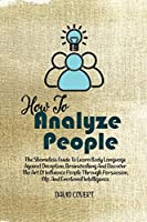 How to Analyze People: The Shameless Guide To Learn Body Language Against Deception, Brainwashing And Discover The Art Of Influence People Through Persuasion, Nlp, And Emotional Intelligence