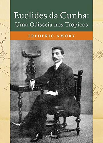 Euclides da Cunha: Uma Odisseia nos Trópicos