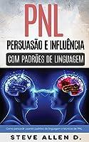 Técnicas proibidas - Persuasão e influência usando padrões de linguagem e técnicas de PNL: Como persuadir, influenciar e...
