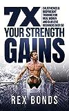 7X Your Strength Gains : Calisthenics & Bodyweight Training For Men, Women, And Clueless Beginners...
