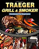 Traeger Grill & Smoker Cookbook For Beginners: The Complete Cookbook with Tasty BBQ Recipes to Enjoy...